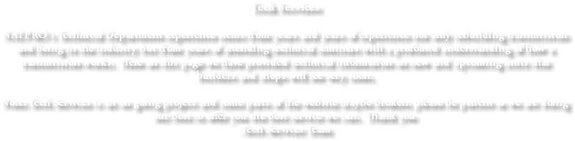 Tech Services NATPRO's Technical Department experience stems from years and years of experience not only rebuilding transmission and being in the industry but from years of attending technical seminars with a profound understanding of how a transmission works. Here on this page we have provided technical information on new and upcoming units that builders and shops will see very soon. Note: Tech Services is an on going project and some parts of the website maybe broken. please be patient as we are doing our best to offer you the best service we can. Thank you -Tech Services Team