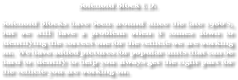Solenoid Block I.D. Solenoid Blocks have been around since the late 1980's, but we still have a problem when it comes down to identifying the correct one for the vehicle we are working on. We have added pictures for popular units that can be hard to identify to help you always get the right part for the vehicle you are working on.