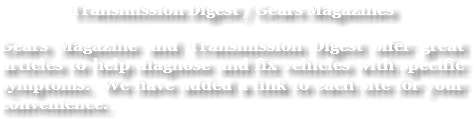Transmission Digest / Gears Magazines Gears Magazine and Transmission Digest offer great articles to help diagnose and fix vehicles with specific symptoms. We have added a link to each site for your convenience.
