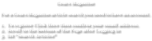 "Gears Magazine For a Gears Magazine article search you need to have an account. 1. To register Click Here then confirm your email address. 2. Scroll to the bottom of the Page after Logging in 3. hit ""Search Articles"""