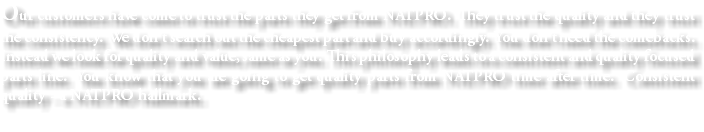 Our customers have come to trust the parts they get from NATPRO. They trust the quality and they trust the consistency. We don't search out the cheapest part and buy accordingly. You don't need the comebacks. Instead we look for quality and value, same as you. This philosophy leads to a consistent and quality focused parts line. You know that you are going to get quality parts from NATPRO time after time. Consistent quality - a NATPRO hallmark.